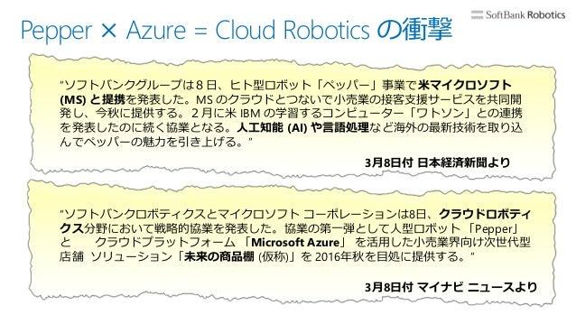 """Pepper × Azure = Cloud Robotics の衝撃 """"ソフトバンクグループは8日、ヒト型ロボット「ペッパー」事業で米マイクロソフト (MS) と提携を発表した。MS のクラウドとつないで小売業の接客支援サービスを共同開 発し..."""