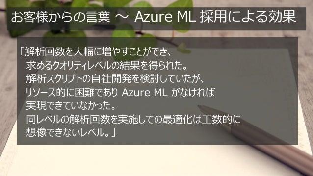お客様からの言葉 ~ Azure ML 採用による効果 「解析回数を大幅に増やすことができ、 求めるクオリティレベルの結果を得られた。 解析スクリプトの自社開発を検討していたが、 リソース的に困難であり Azure ML がなければ 実現できて...