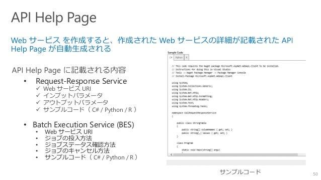 50 • Request-Response Service  Web サービス URI  インプットパラメータ  アウトプットパラメータ  サンプルコード( C# / Python / R ) • Batch Execution Ser...