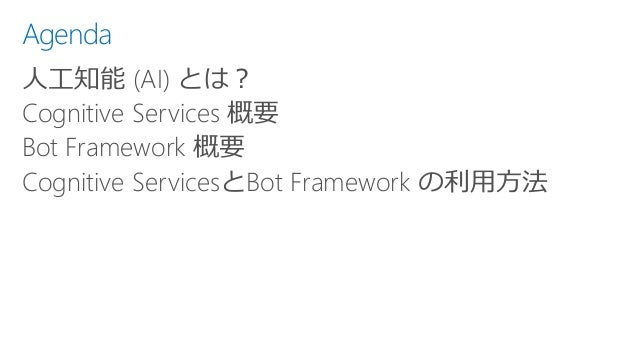 Agenda 人工知能 (AI) とは? Cognitive Services 概要 Bot Framework 概要 Cognitive ServicesとBot Framework の利用方法
