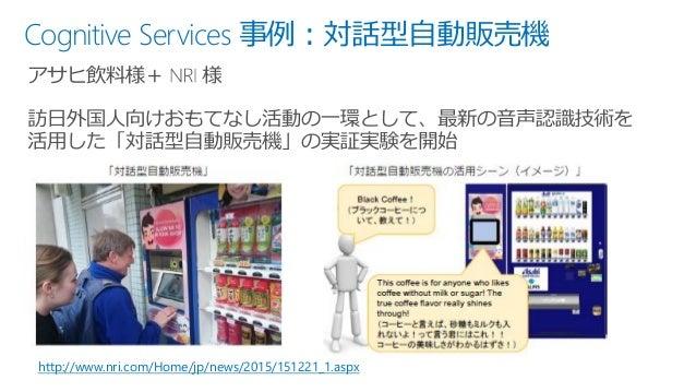 Cognitive Services 事例:対話型自動販売機 http://www.nri.com/Home/jp/news/2015/151221_1.aspx
