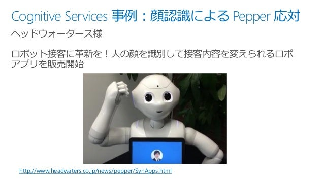 Cognitive Services 事例:顔認識による Pepper 応対 http://www.headwaters.co.jp/news/pepper/SynApps.html