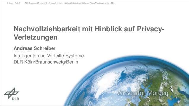 Nachvollziehbarkeit mit Hinblick auf Privacy- Verletzungen Andreas Schreiber Intelligente und Verteilte Systeme DLR Köln/B...