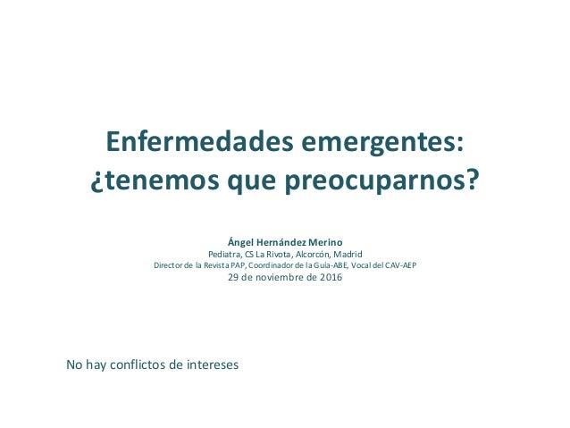 Enfermedades emergentes: ¿tenemos que preocuparnos? Ángel Hernández Merino Pediatra, CS La Rivota, Alcorcón, Madrid Direct...