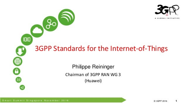 S m a r t S u m m i t S i n g a p o r e N o v e m b e r 2 0 1 6 © 3GPP 2012 © 3GPP 2016 1 3GPP Standards for the Internet-...