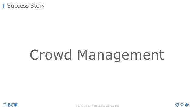 © Copyright 2000-2016 TIBCO Software Inc. Success Story Crowd Management