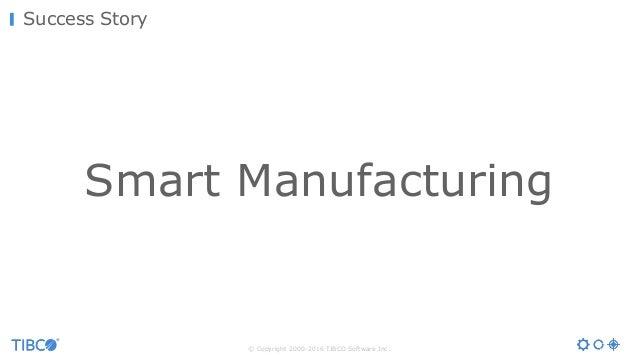 © Copyright 2000-2016 TIBCO Software Inc. Success Story Smart Manufacturing