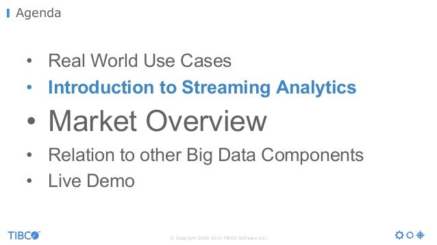© Copyright 2000-2016 TIBCO Software Inc. Agenda • Real World Use Cases • Introduction to Streaming Analytics • Market Ove...