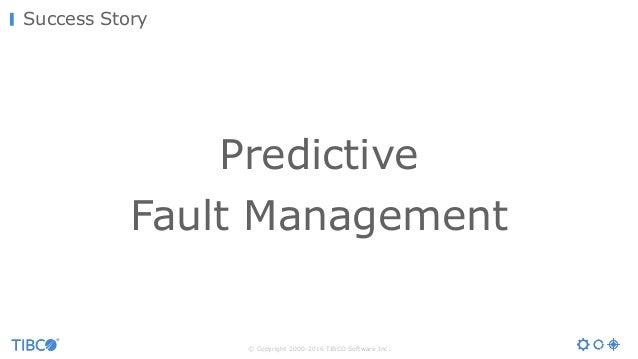 © Copyright 2000-2016 TIBCO Software Inc. Success Story Predictive Fault Management