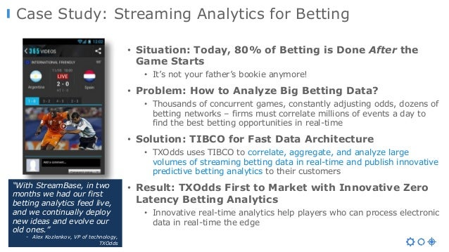Case Study: Streaming Analytics for Betting • Situation: Today, 80% of Betting is Done After the Game Starts • It's not yo...