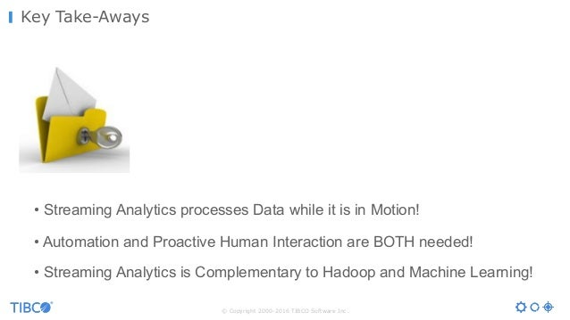 © Copyright 2000-2016 TIBCO Software Inc. Key Take-Aways • Streaming Analytics processes Data while it is in Motion! • Aut...