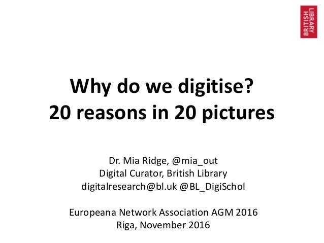 Why do we digitise? 20 reasons in 20 pictures Dr. Mia Ridge, @mia_out Digital Curator, British Library digitalresearch@bl....