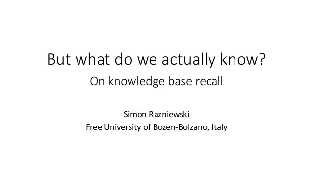 But what do we actually know? On knowledge base recall Simon Razniewski Free University of Bozen-Bolzano, Italy
