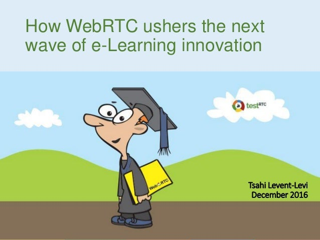 How WebRTC ushers the next wave of e-Learning innovation Tsahi Levent-Levi December 2016