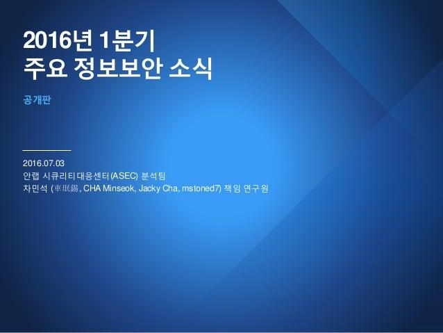 2016년 1분기 주요 정보보안 소식 2016.07.03 안랩 시큐리티대응센터(ASEC) 분석팀 차민석 (車珉錫, CHA Minseok, Jacky Cha, mstoned7) 책임 연구원 공개판