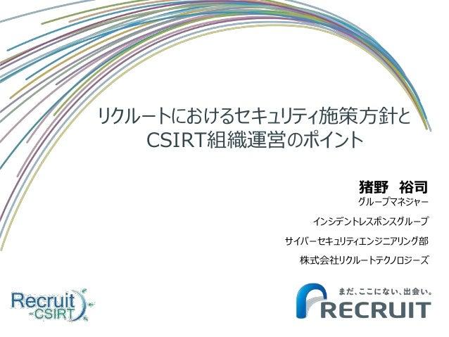 リクルートにおけるセキュリティ施策方針と CSIRT組織運営のポイント 猪野 裕司 グループマネジャー インシデントレスポンスグループ サイバーセキュリティエンジニアリング部 株式会社リクルートテクノロジーズ