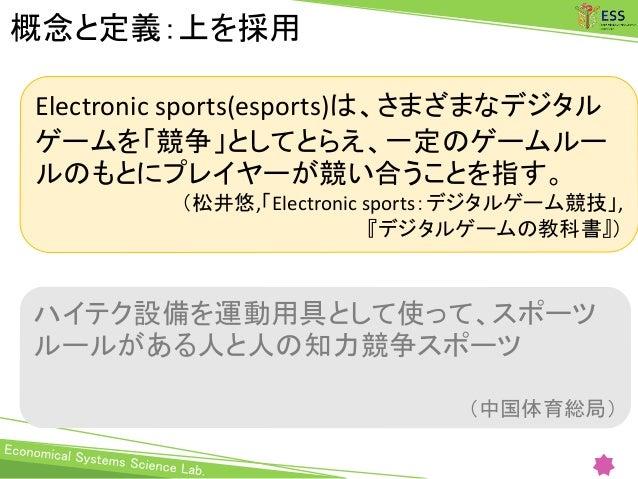 概念と定義:上を採用 Electronic sports(esports)は、さまざまなデジタル ゲームを「競争」としてとらえ、一定のゲームルー ルのもとにプレイヤーが競い合うことを指す。 (松井悠,「Electronic sports:デジタ...