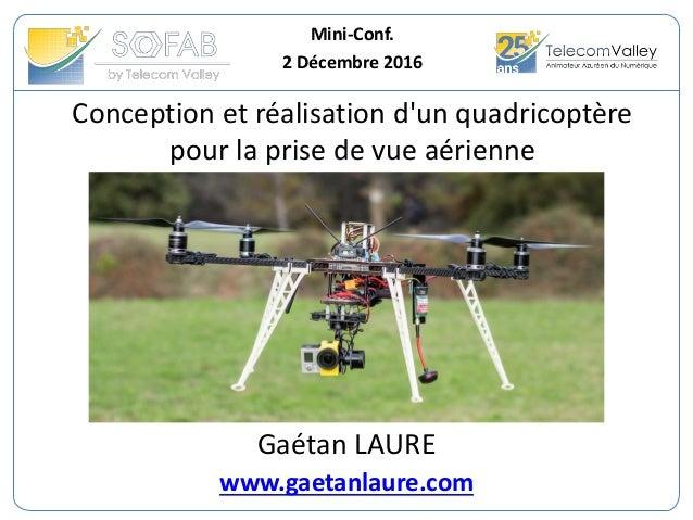 Conception et réalisation d'un quadricoptère pour la prise de vue aérienne Mini-Conf. 2 Décembre 2016 Gaétan LAURE www.gae...
