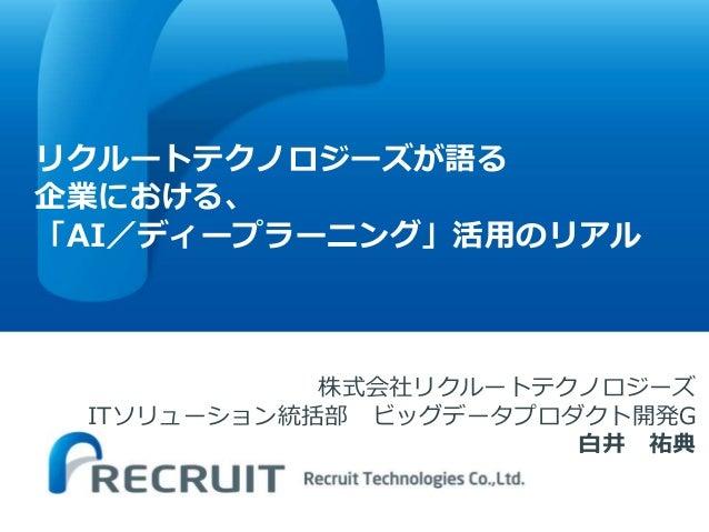リクルートテクノロジーズが語る 企業における、 「AI/ディープラーニング」活用のリアル 株式会社リクルートテクノロジーズ ITソリューション統括部 ビッグデータプロダクト開発G 白井 祐典