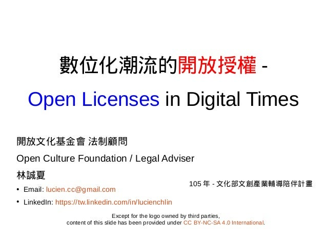 數位化潮流的開放授權 - Open Licenses in Digital Times 開放文化基金會 法制顧問 Open Culture Foundation / Legal Adviser 林誠夏 ● Email: lucien.cc@gm...