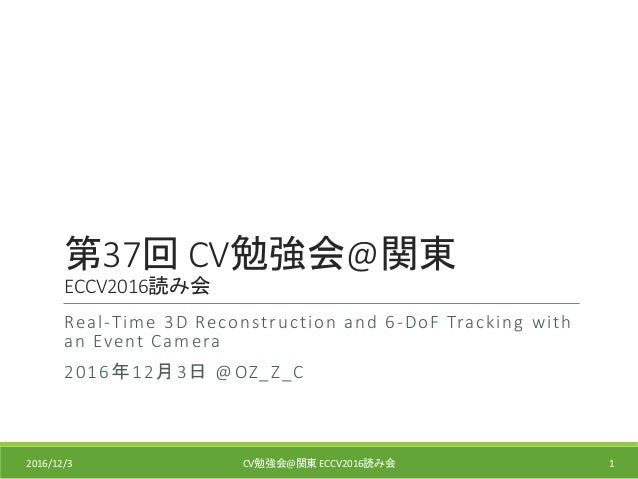 第37回 CV勉強会@関東 ECCV2016読み会 Real-Time 3D Reconstruction and 6-DoF Tracking with an Event Camera 2016年12月3日 @OZ_Z_C 2016/12/3...