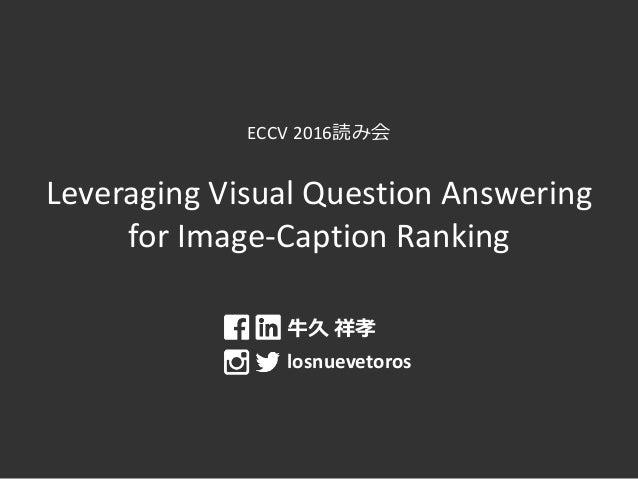 ECCV 2016読み会 Leveraging Visual Question Answering for Image-Caption Ranking 牛久 祥孝 losnuevetoros