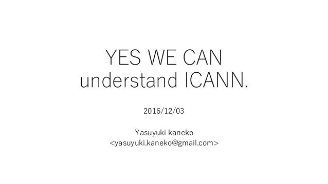 YES WE CAN understand ICANN. 2016/12/03 Yasuyuki kaneko <yasuyuki.kaneko@gmail.com>