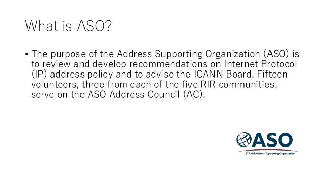 What is ASO? • The purpose of the Address Supporting Organization (ASO) is to review and develop recommendations on Intern...