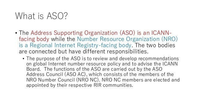What is ASO? • The Address Supporting Organization (ASO) is an ICANN- facing body while the Number Resource Organization (...