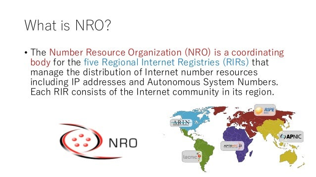 What is NRO? • The Number Resource Organization (NRO) is a coordinating body for the five Regional Internet Registries (RI...