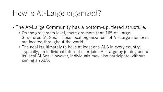 How is At-Large organized? • The At-Large Community has a bottom-up, tiered structure. • On the grassroots level, there ar...