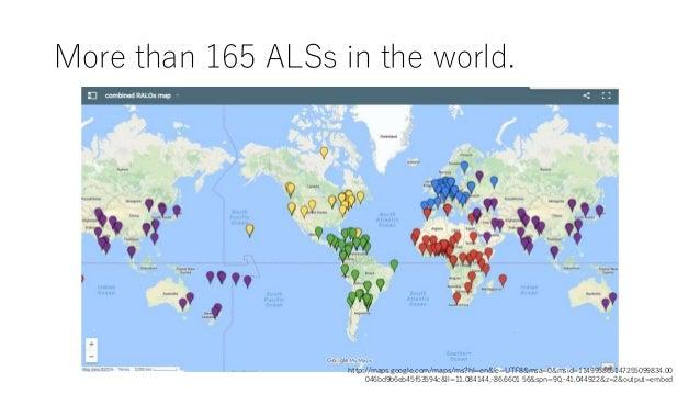 More than 165 ALSs in the world. http://maps.google.com/maps/ms?hl=en&ie=UTF8&msa=0&msid=114995865147255099834.00 046bd9b6...
