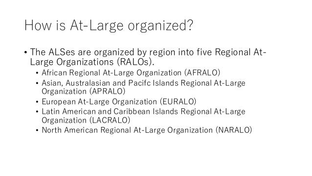 How is At-Large organized? • The ALSes are organized by region into five Regional At- Large Organizations (RALOs). • Afric...