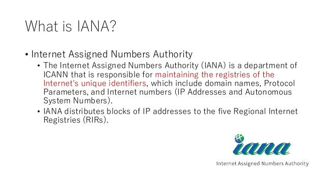 What is IANA? • Internet Assigned Numbers Authority • The Internet Assigned Numbers Authority (IANA) is a department of IC...