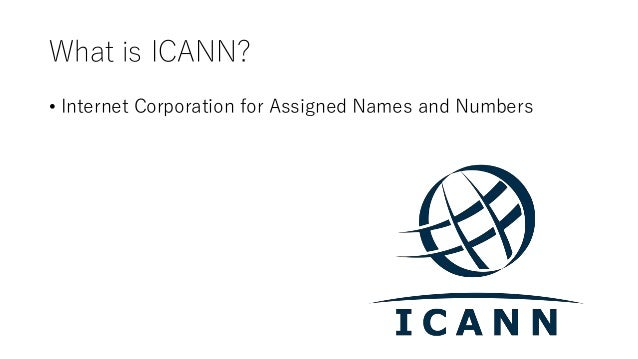 What is ICANN? • Internet Corporation for Assigned Names and Numbers