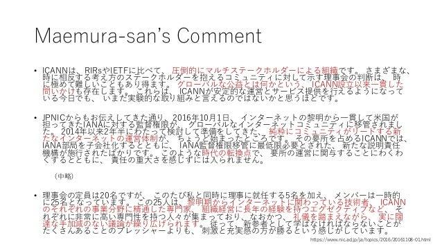 Maemura-san's Comment • ICANNは、RIRsやIETFに比べて、 圧倒的にマルチステークホルダーによる組織です。 さまざまな、 時に相反する考え方のステークホルダーを抱えるコミュニティに対して示す理事会の判断は、 時 ...