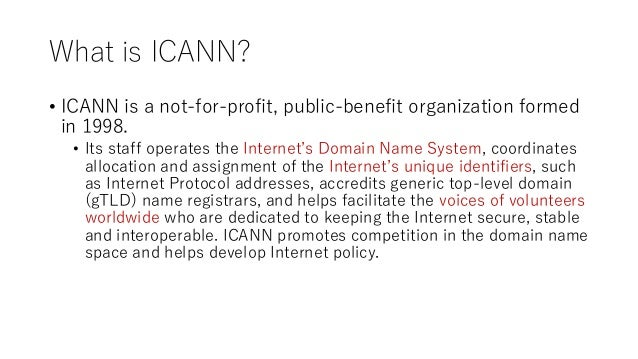 What is ICANN? • ICANN is a not-for-profit, public-benefit organization formed in 1998. • Its staff operates the Internet'...