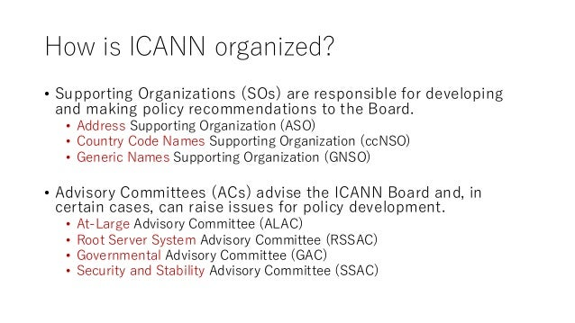 How is ICANN organized? • Supporting Organizations (SOs) are responsible for developing and making policy recommendations ...