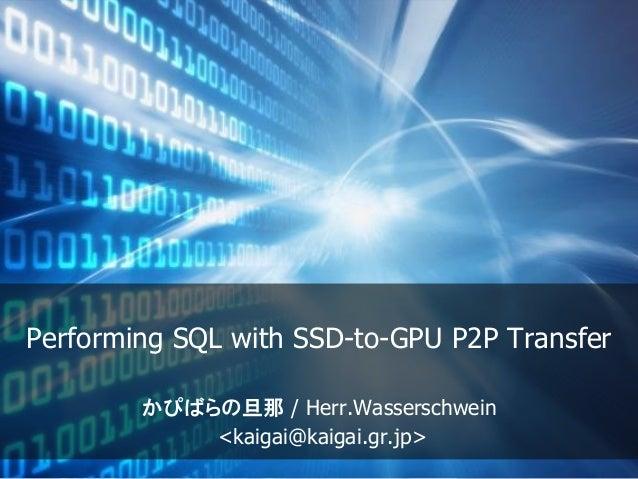 Performing SQL with SSD-to-GPU P2P Transfer かぴばらの旦那 / Herr.Wasserschwein <kaigai@kaigai.gr.jp>