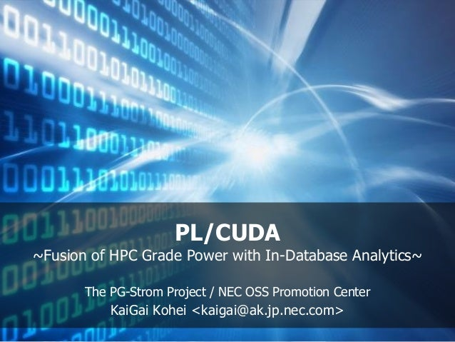 PL/CUDA ~Fusion of HPC Grade Power with In-Database Analytics~ The PG-Strom Project / NEC OSS Promotion Center KaiGai Kohe...
