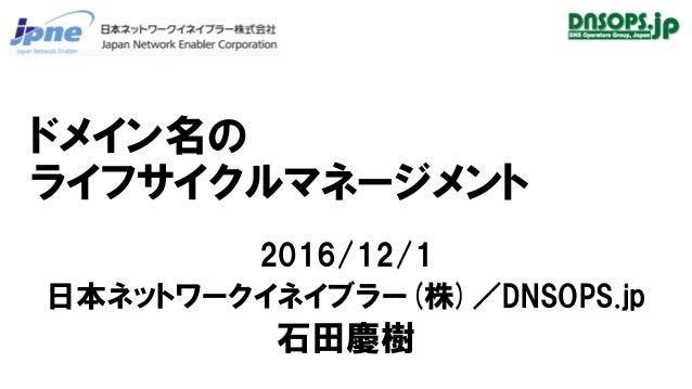 ドメイン名の ライフサイクルマネージメント 2016/12/1 日本ネットワークイネイブラー(株)/DNSOPS.jp 石田慶樹