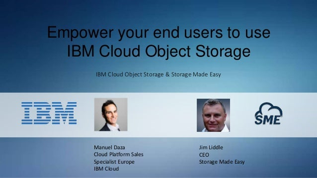 Empower your end users to use IBM Cloud Object Storage IBM Cloud Object Storage & Storage Made Easy Manuel Daza Cloud Plat...