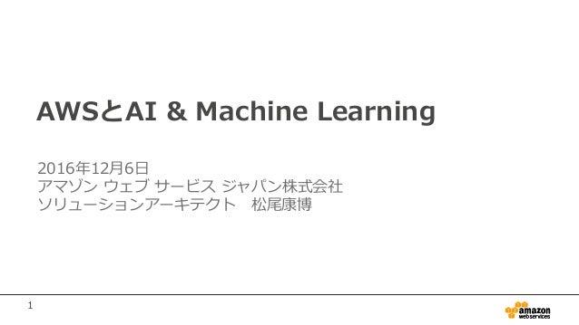 1 AWSとAI & Machine Learning 2016年12月6日 アマゾン ウェブ サービス ジャパン株式会社 ソリューションアーキテクト 松尾康博