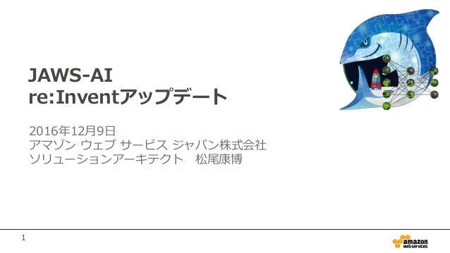 1 JAWS-AI re:Inventアップデート 2016年12月9日 アマゾン ウェブ サービス ジャパン株式会社 ソリューションアーキテクト 松尾康博