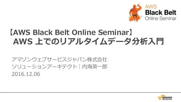 【AWS Black Belt Online Seminar】  AWS 上でのリアルタイムデータ分析⼊入⾨門 アマゾンウェブサービスジャパン株式会社 ソリューションアーキテクト|内海英⼀一郎郎 2016.12.06