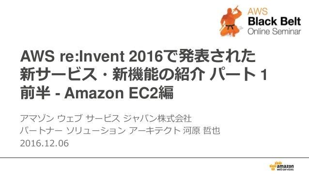 AWS re:Invent 2016で発表された 新サービス・新機能の紹介 パート 1 前半 - Amazon EC2編 アマゾン ウェブ サービス ジャパン株式会社 パートナー ソリューション アーキテクト 河原 哲也 2016.12.06