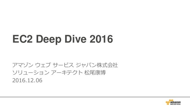 EC2 Deep Dive 2016 アマゾン ウェブ サービス ジャパン株式会社 ソリューション アーキテクト 松尾康博 2016.12.06
