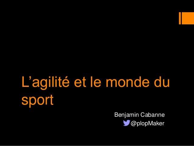 L'agilité et le monde du sport Benjamin Cabanne @plopMaker