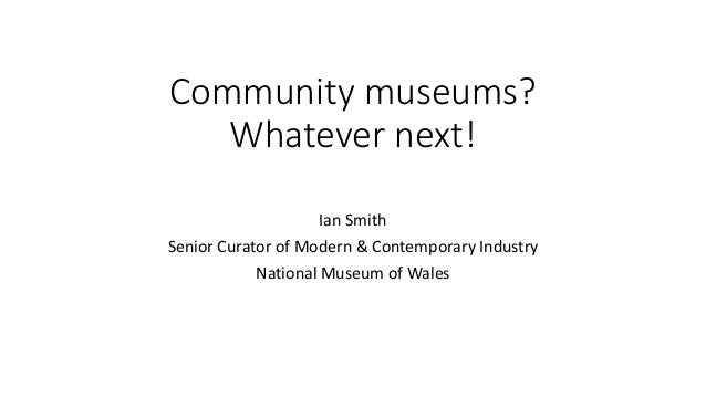 Community museums? Whatever next! Ian Smith Senior Curator of Modern & Contemporary Industry National Museum of Wales