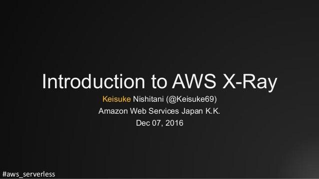 #aws_serverless Introduction to AWS X-Ray Keisuke Nishitani (@Keisuke69) Amazon Web Services Japan K.K. Dec 07, 2016